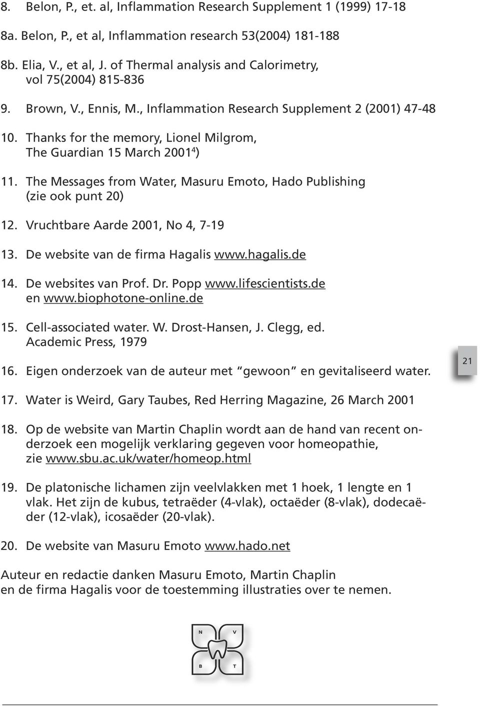 Thanks for the memory, Lionel Milgrom, The Guardian 15 March 2001 4 ) 11. The Messages from Water, Masuru Emoto, Hado Publishing (zie ook punt 20) 12. Vruchtbare Aarde 2001, No 4, 7-19 13.