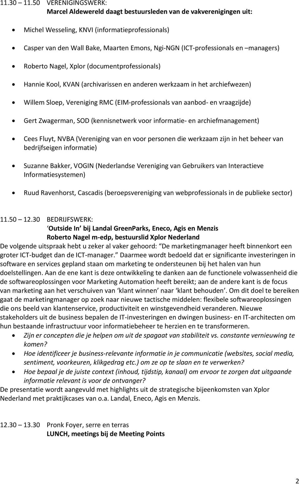 (ICT-professionals en managers) Roberto Nagel, Xplor (documentprofessionals) Hannie Kool, KVAN (archivarissen en anderen werkzaam in het archiefwezen) Willem Sloep, Vereniging RMC (EIM-professionals