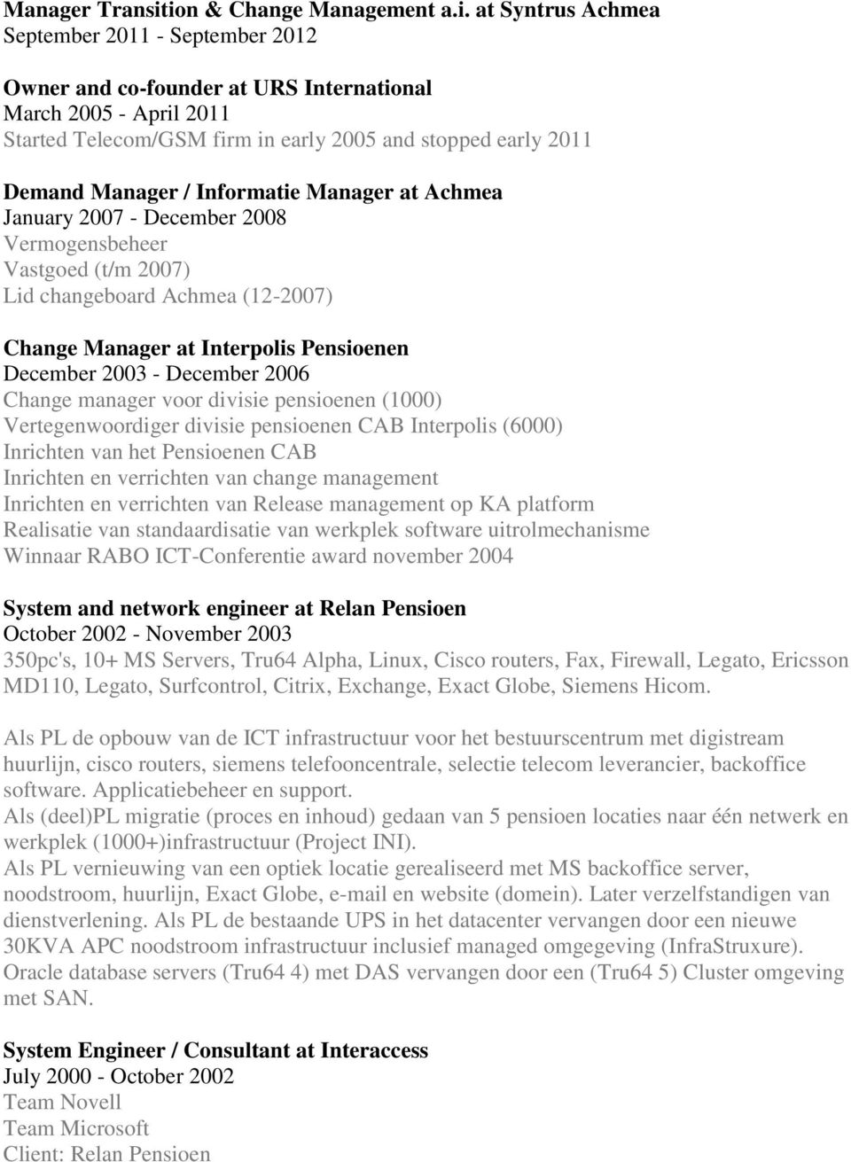 early 2011 Demand Manager / Informatie Manager at Achmea January 2007 - December 2008 Vermogensbeheer Vastgoed (t/m 2007) Lid changeboard Achmea (12-2007) Change Manager at Interpolis Pensioenen