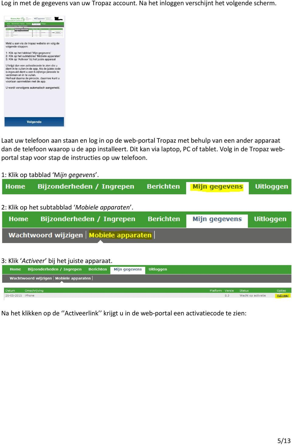 Dit kan via laptop, PC of tablet. Volg in de Tropaz webportal stap voor stap de instructies op uw telefoon.