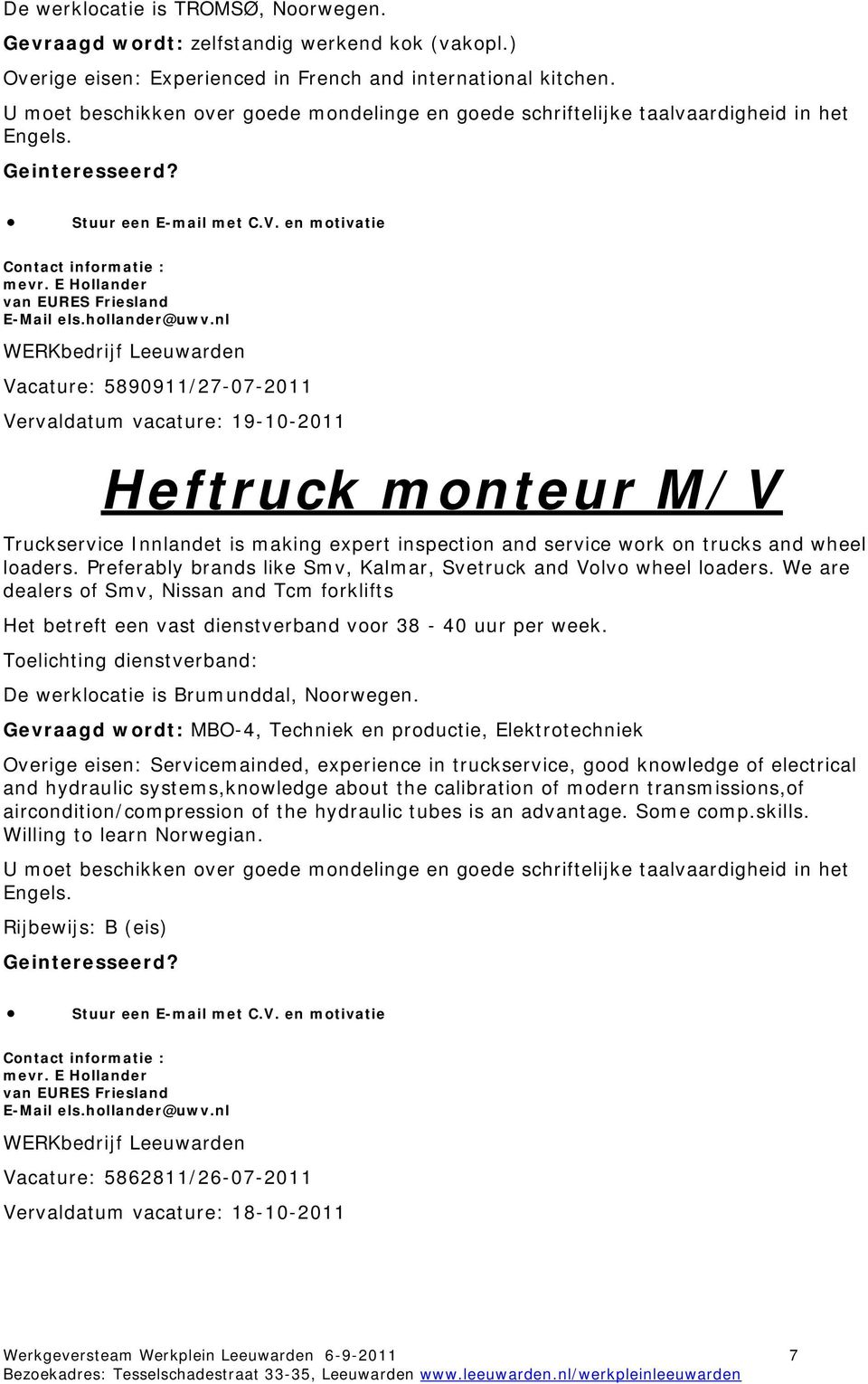 nl Vacature: 5890911/27-07-2011 Vervaldatum vacature: 19-10-2011 Heftruck monteur M/V Truckservice Innlandet is making expert inspection and service work on trucks and wheel loaders.