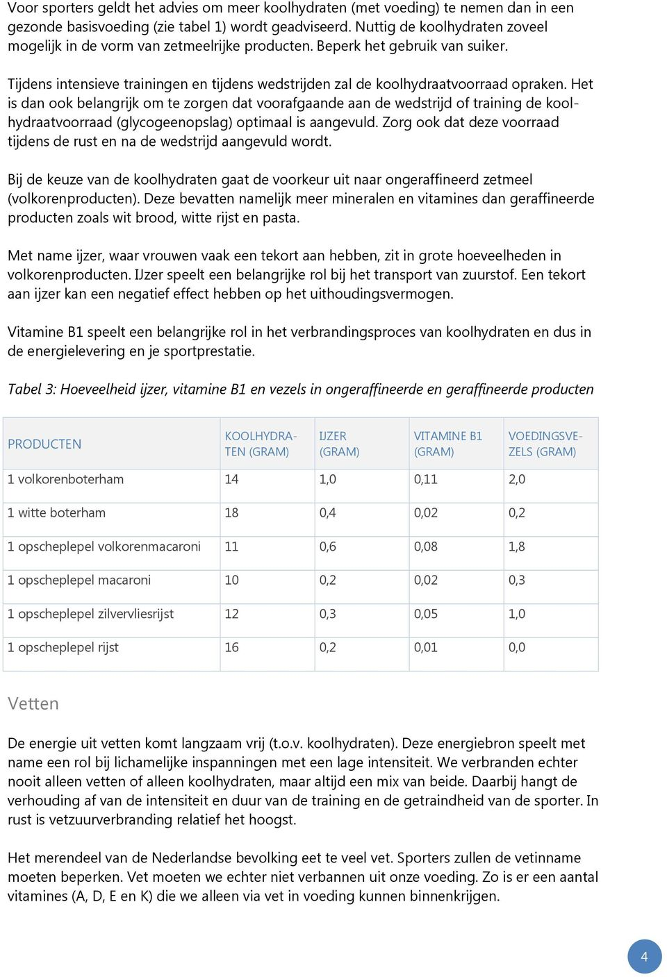 Het is dan ook belangrijk om te zorgen dat voorafgaande aan de wedstrijd of training de koolhydraatvoorraad (glycogeenopslag) optimaal is aangevuld.