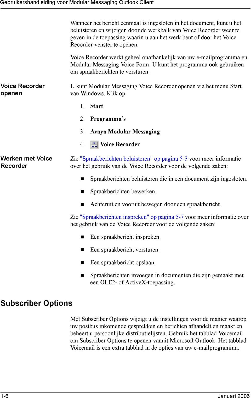 U kunt het programma ook gebruiken om spraakberichten te versturen. Voice Recorder openen U kunt Modular Messaging Voice Recorder openen via het menu Start van Windows. Klik op: 1. Start 2.