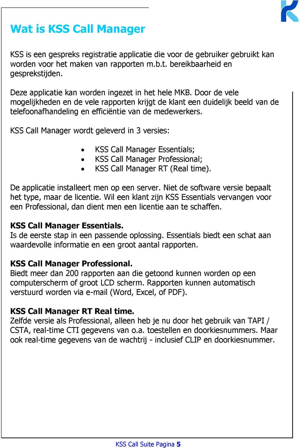 KSS Call Manager wordt geleverd in 3 versies: KSS Call Manager Essentials; KSS Call Manager Professional; KSS Call Manager RT (Real time). De applicatie installeert men op een server.