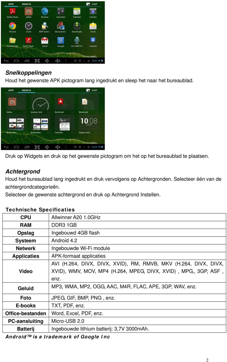 Technische Specificaties CPU Allwinner A0 1.0GHz RAM DDR3 1GB Opslag Ingebouwd 4GB flash Systeem Android 4. Netwerk Ingebouwde Wi-Fi module Applicaties APK-formaat applicaties AVI (H.