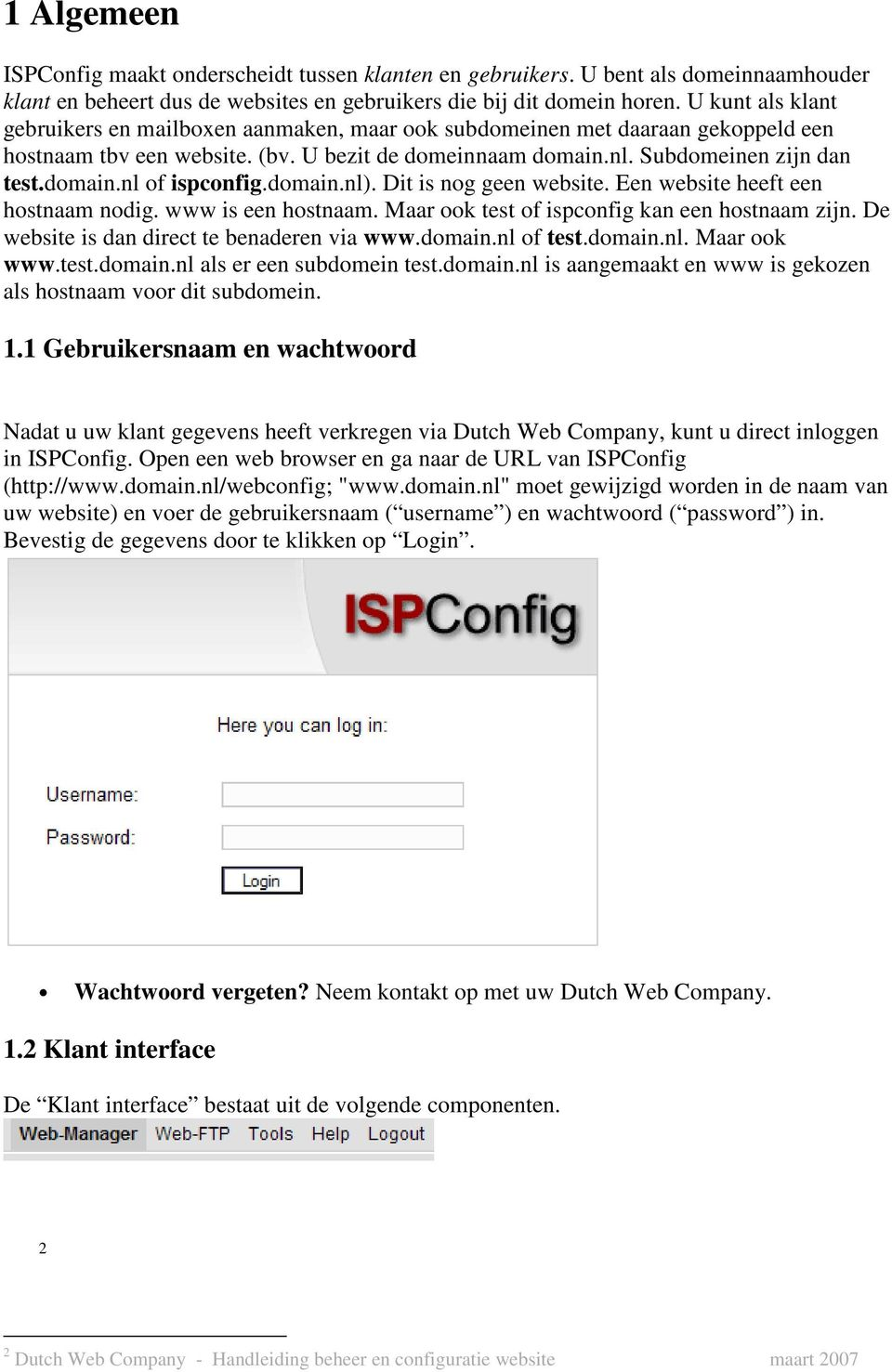 domain.nl). Dit is nog geen website. Een website heeft een hostnaam nodig. www is een hostnaam. Maar ook test of ispconfig kan een hostnaam zijn. De website is dan direct te benaderen via www.domain.nl of test.