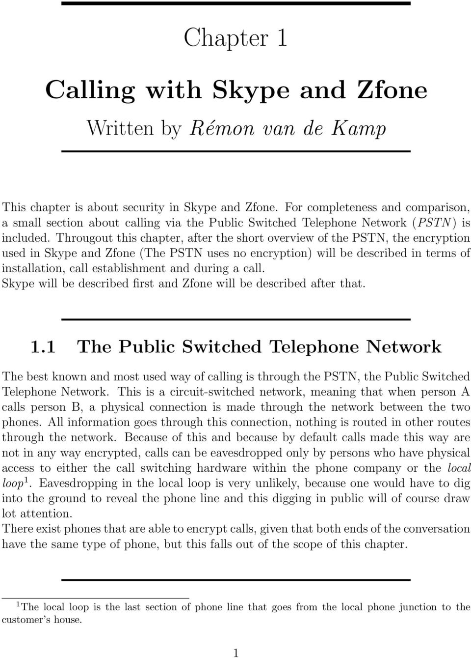 Througout this chapter, after the short overview of the PSTN, the encryption used in Skype and Zfone (The PSTN uses no encryption) will be described in terms of installation, call establishment and