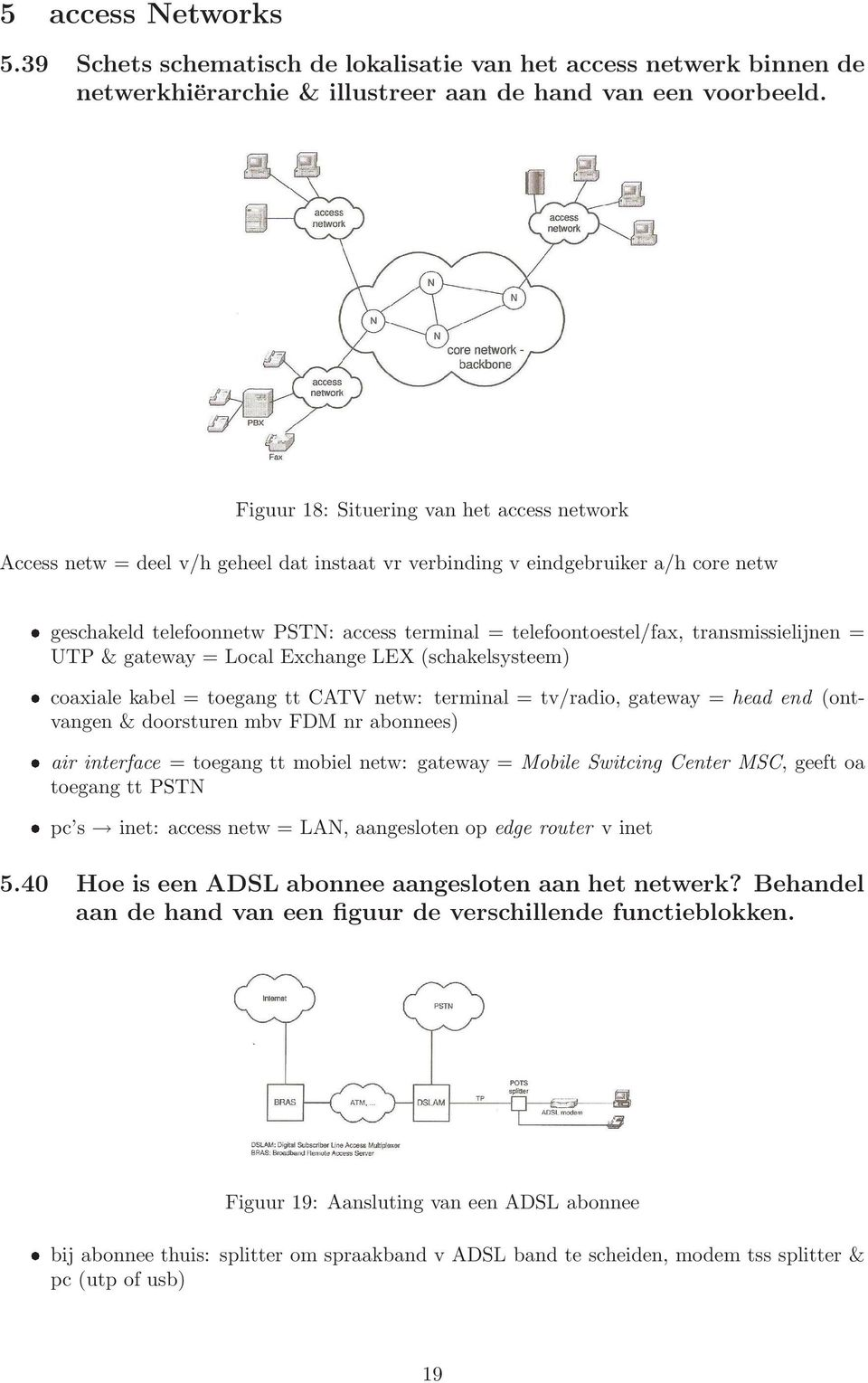 transmissielijnen = UTP & gateway = Local Exchange LEX (schakelsysteem) coaxiale kabel = toegang tt CATV netw: terminal = tv/radio, gateway = head end (ontvangen & doorsturen mbv FDM nr abonnees) air