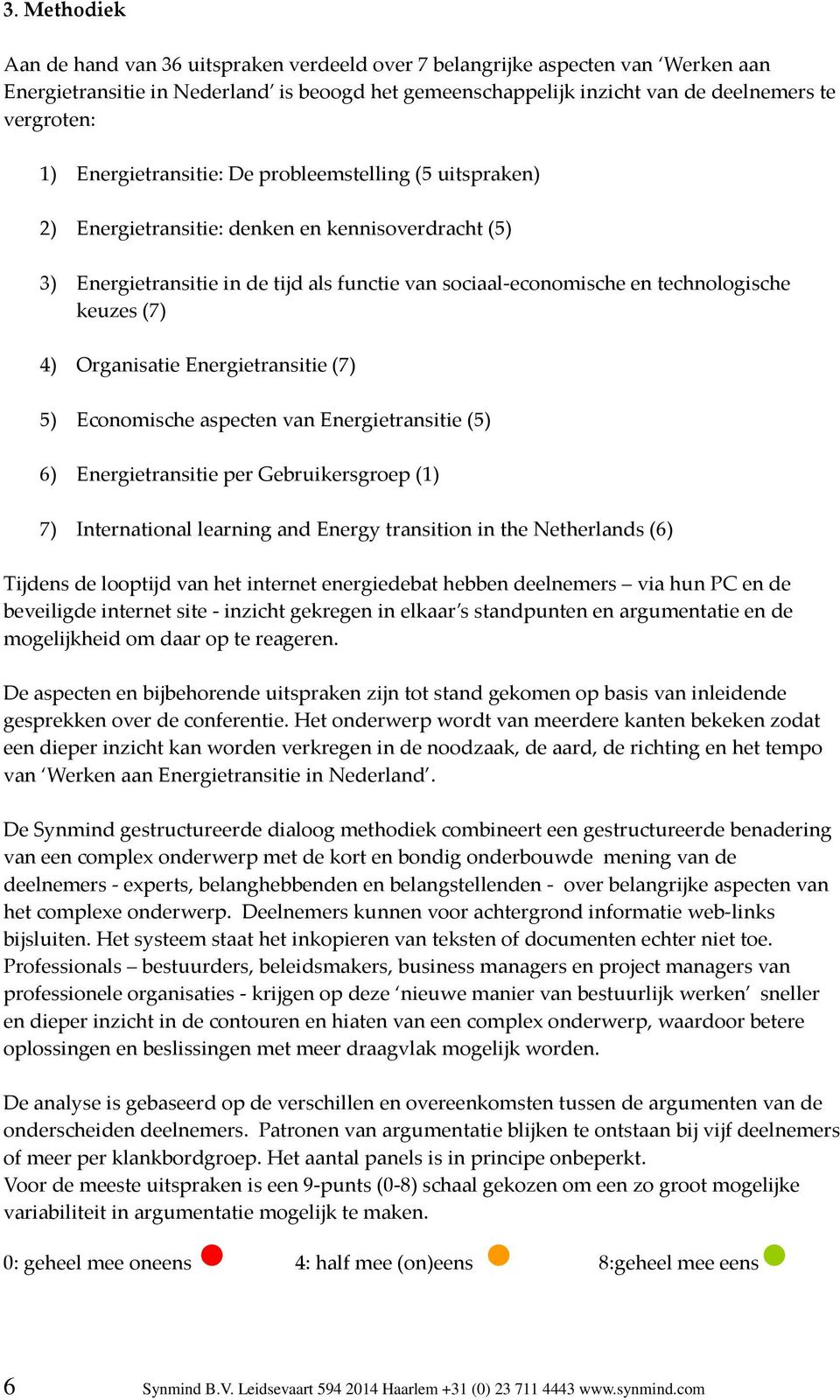 (7) 4) Organisatie Energietransitie (7) 5) Economische aspecten van Energietransitie (5) 6) Energietransitie per Gebruikersgroep (1) 7) International learning and Energy transition in the Netherlands