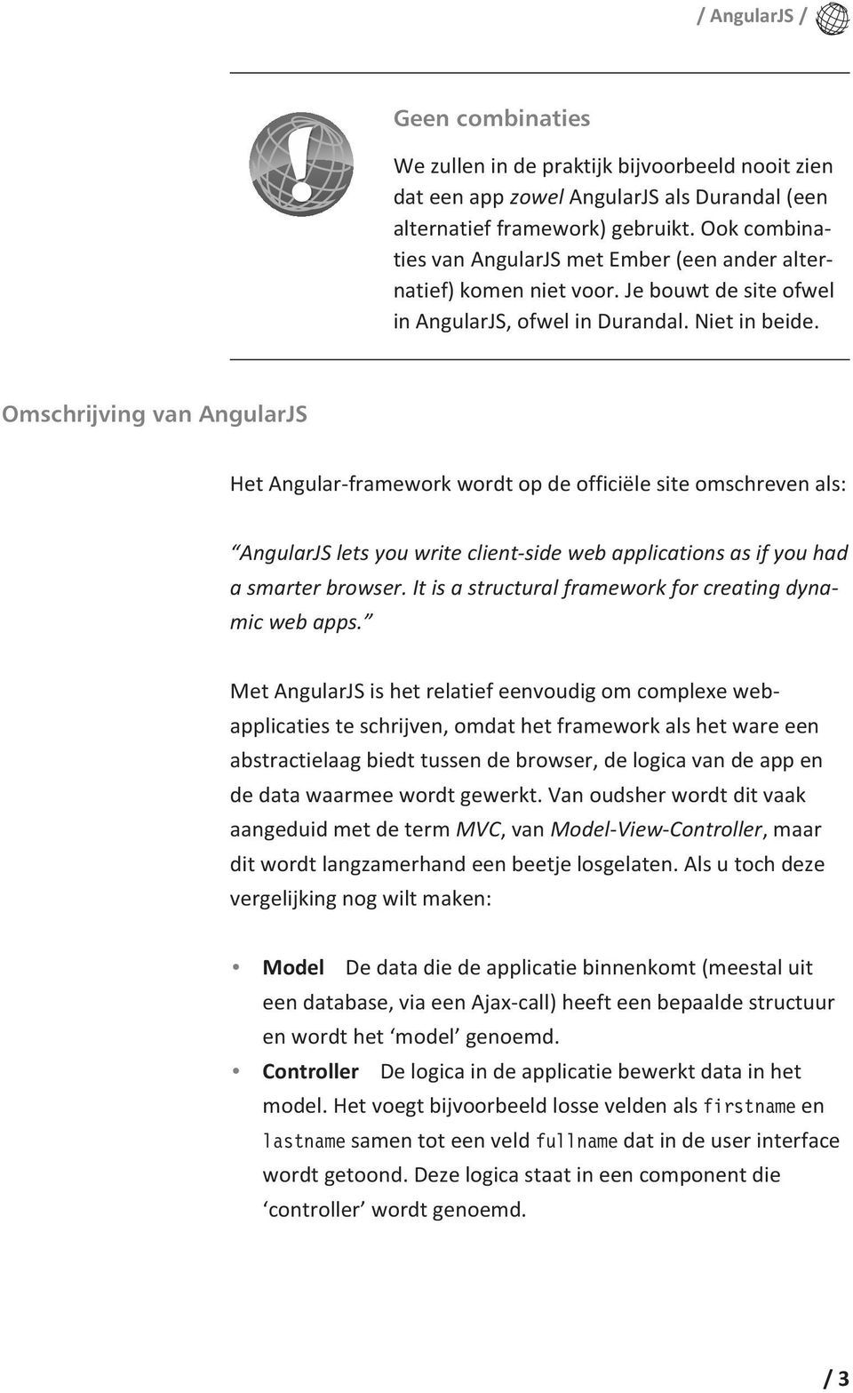 Omschrijving van AngularJS Het Angular-framework wordt op de officiële site omschreven als: AngularJS lets you write client-side web applications as if you had a smarter browser.