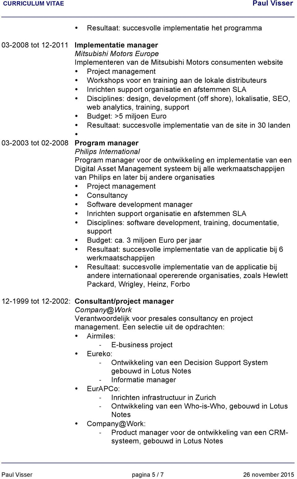 Euro Resultaat: succesvolle implementatie van de site in 30 landen 03-2003 tot 02-2008 Program manager Philips International Program manager voor de ontwikkeling en implementatie van een Digital