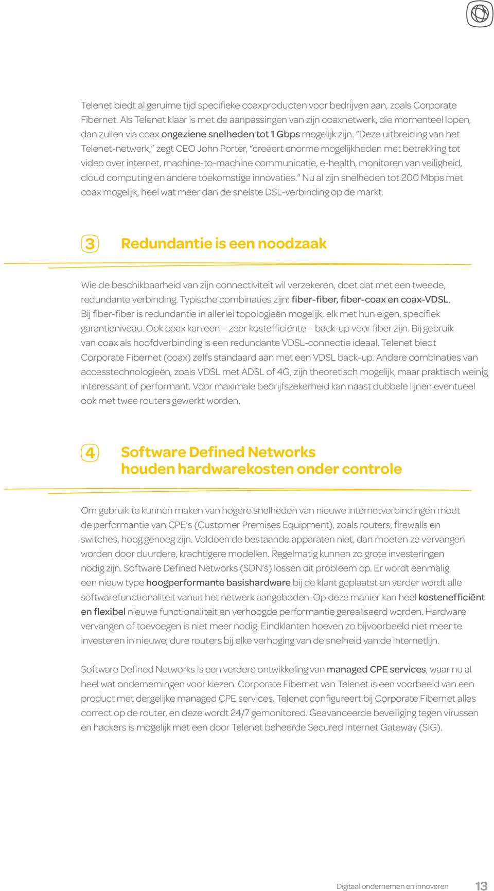 Deze uitbreiding van het Telenet-netwerk, zegt CEO John Porter, creëert enorme mogelijkheden met betrekking tot video over internet, machine-to-machine communicatie, e-health, monitoren van