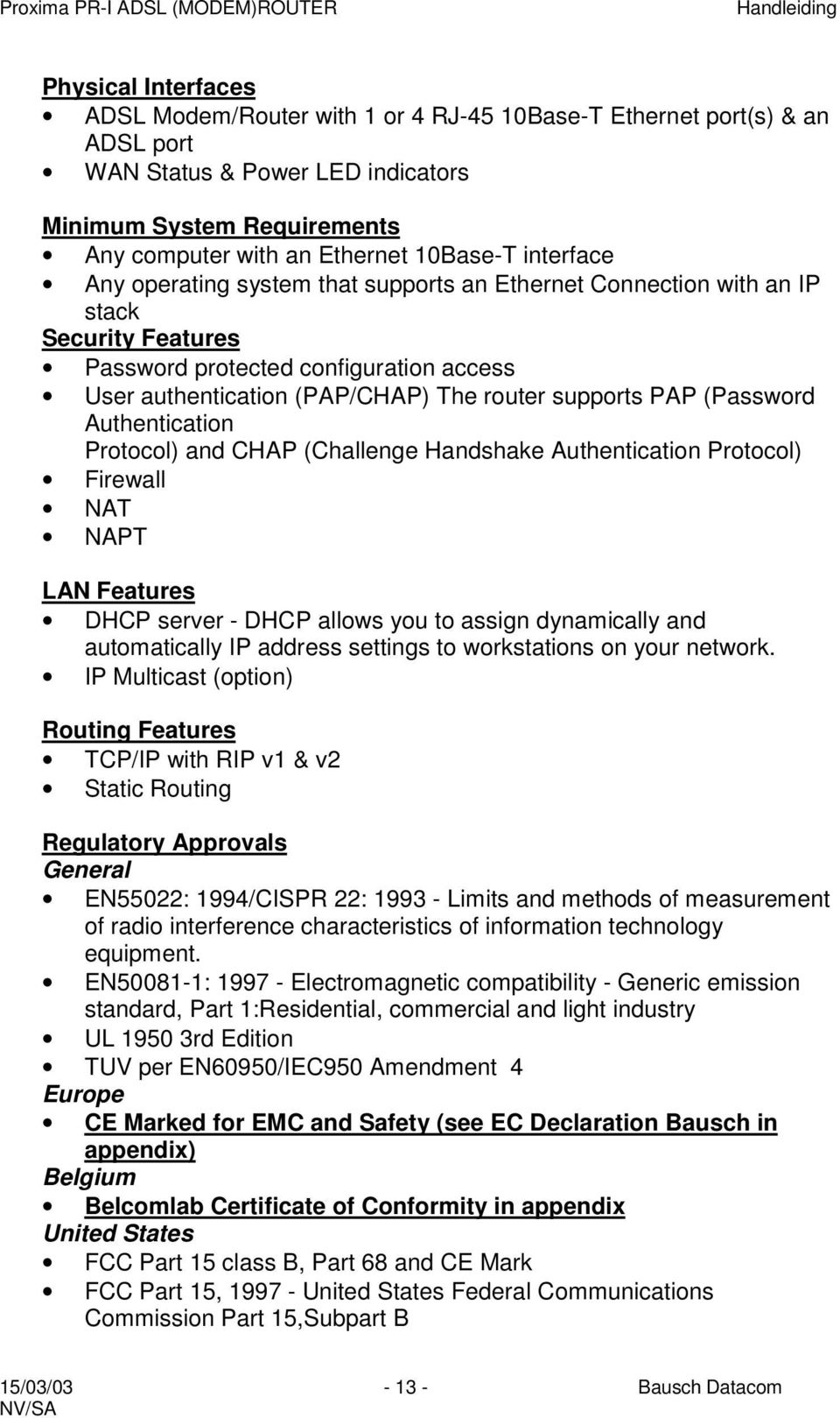 (Password Authentication Protocol) and CHAP (Challenge Handshake Authentication Protocol) Firewall NAT NAPT LAN Features DHCP server - DHCP allows you to assign dynamically and automatically IP