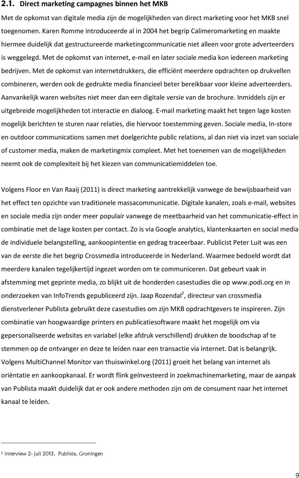 Met de opkomst van internet, e-mail en later sociale media kon iedereen marketing bedrijven.