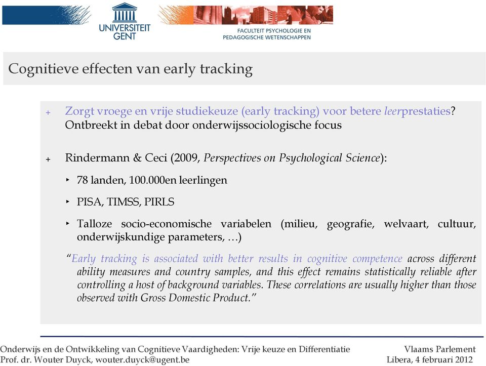 000en leerlingen PISA, TIMSS, PIRLS Talloze socio-economische variabelen (milieu, geografie, welvaart, cultuur, onderwijskundige parameters, ) Early tracking is associated with
