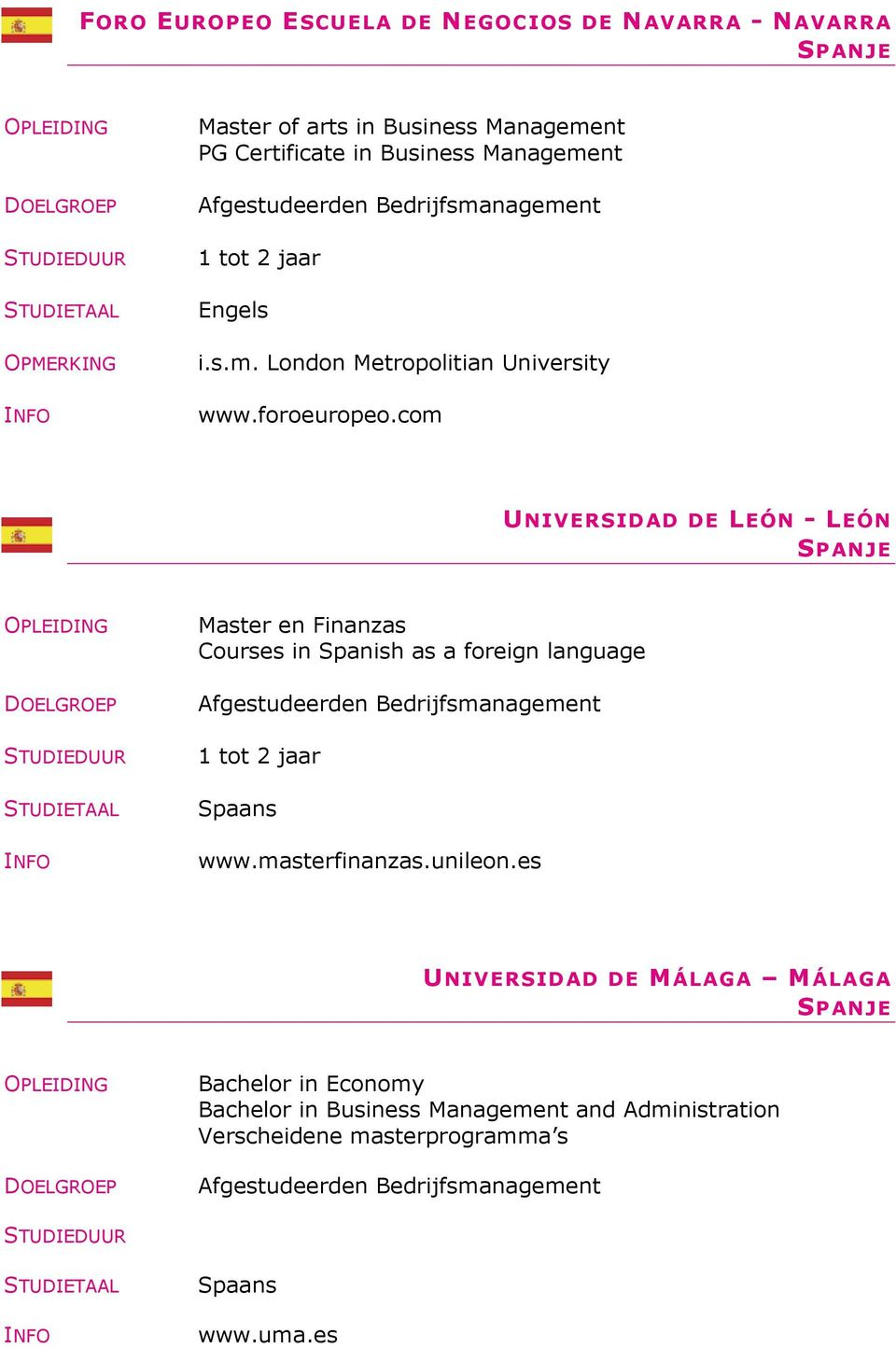 com UNIVERSIDAD DE LEÓN - LEÓN SPANJE Master en Finanzas Courses in Spanish as a foreign language Afgestudeerden Bedrijfsmanagement 1 tot 2 jaar Spaans
