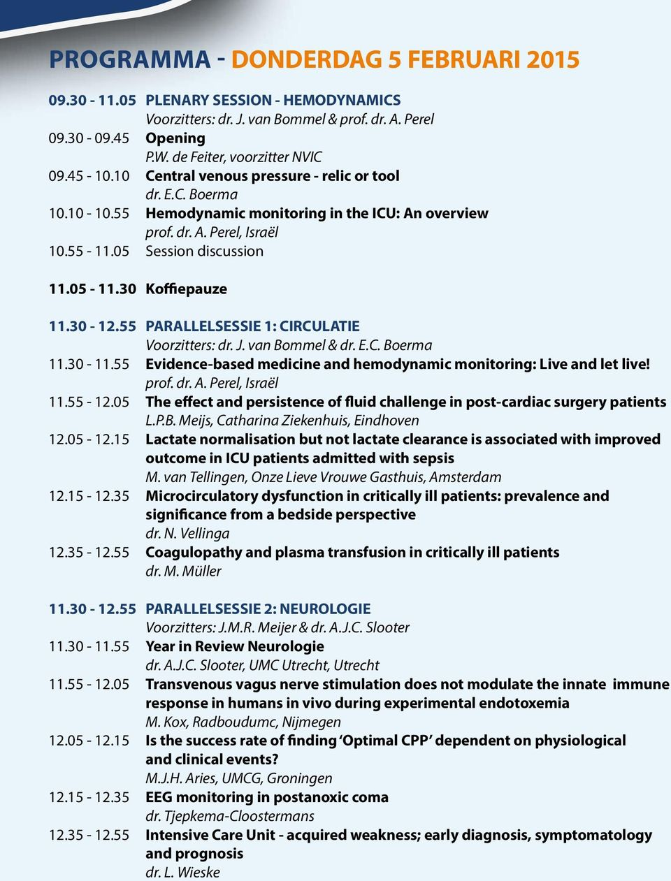 30 Koffiepauze 11.30-12.55 PARALLELSESSIE 1: CIRCULATIE Voorzitters: dr. J. van Bommel & dr. E.C. Boerma 11.30-11.55 Evidence-based medicine and hemodynamic monitoring: Live and let live! prof. dr. A.
