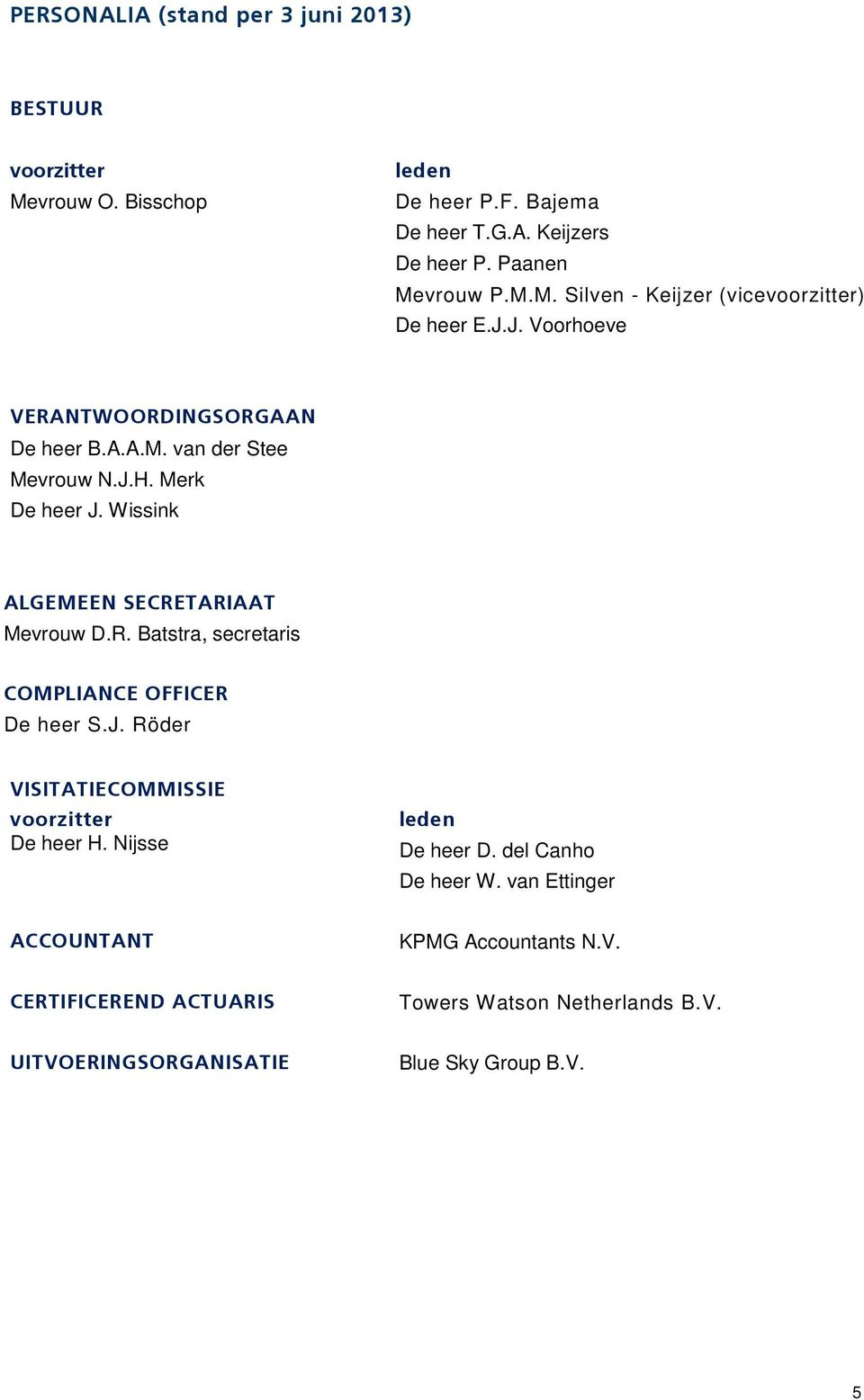 J. Röder VISITATIECOMMISSIE voorzitter De heer H. Nijsse leden De heer D. del Canho De heer W. van Ettinger ACCOUNTANT KPMG Accountants N.V. CERTIFICEREND ACTUARIS Towers Watson Netherlands B.