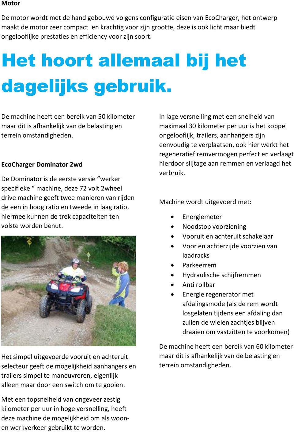 EcoCharger Dominator 2wd De Dominator is de eerste versie werker specifieke machine, deze 72 volt 2wheel drive machine geeft twee manieren van rijden de een in hoog ratio en tweede in laag ratio,