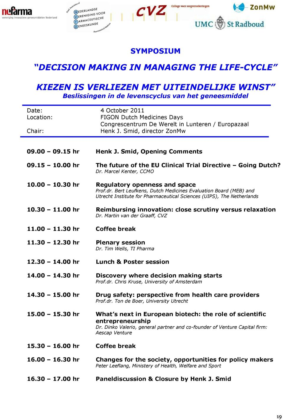 00 hr The future of the EU Clinical Trial Directive Going Dutch? Dr. Marcel Kenter, CCMO 10.00 10.30 hr Regulatory openness and space Prof.dr.