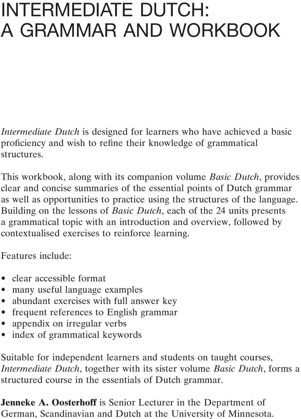 the language. Building on the lessons of Basic Dutch, each of the 24 units presents a grammatical topic with an introduction and overview, followed by contextualised exercises to reinforce learning.