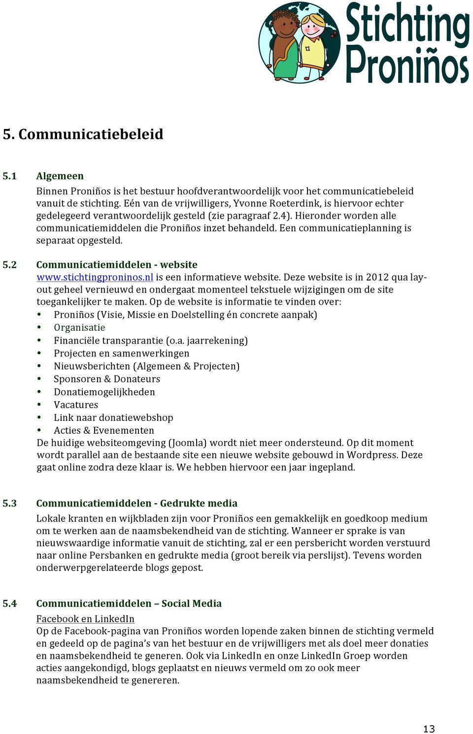 Een communicatieplanning is separaat opgesteld. Communicatiemiddelen - website www.stichtingproninos.nl is een informatieve website.