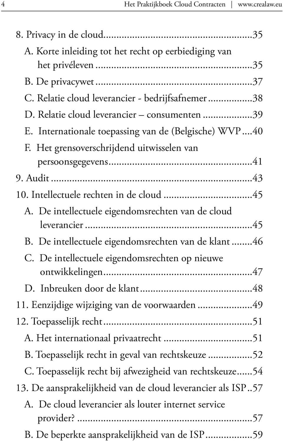 Het grensoverschrijdend uitwisselen van persoonsgegevens...41 9. Audit...43 10. Intellectuele rechten in de cloud...45 A. De intellectuele eigendomsrechten van de cloud leverancier...45 B.