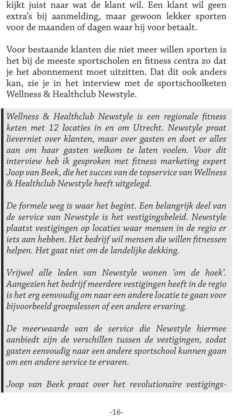 Dat dit ook anders kan, zie je in het interview met de sportschoolketen Wellness & Healthclub Newstyle. Wellness & Healthclub Newstyle is een regionale fitness keten met 12 locaties in en om Utrecht.