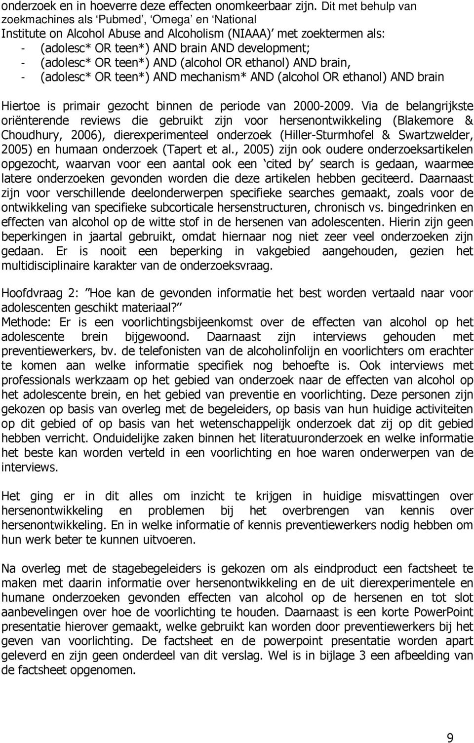 teen*) AND (alcohol OR ethanol) AND brain, - (adolesc* OR teen*) AND mechanism* AND (alcohol OR ethanol) AND brain Hiertoe is primair gezocht binnen de periode van 2000-2009.