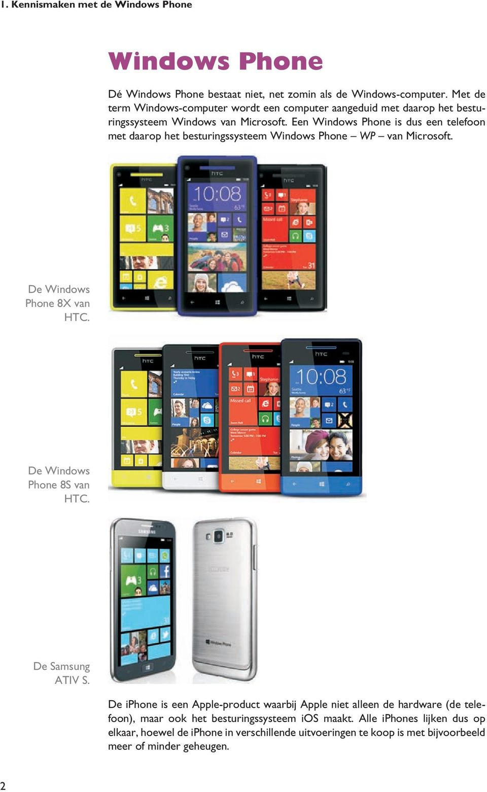 Een Windows Phone is dus een telefoon met daarop het besturingssysteem Windows Phone WP van Microsoft. De Windows Phone 8X van HTC. De Windows Phone 8S van HTC.