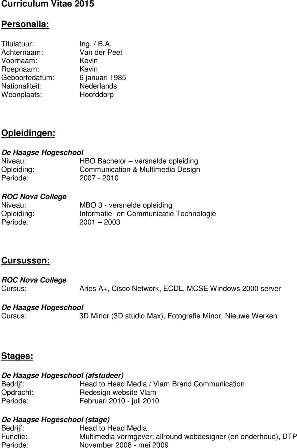 opleiding Opleiding: Communication & Multimedia Design Periode: 2007-2010 ROC Nova College Niveau: MBO 3 - versnelde opleiding Opleiding: Informatie- en Communicatie Technologie Periode: 2001 2003