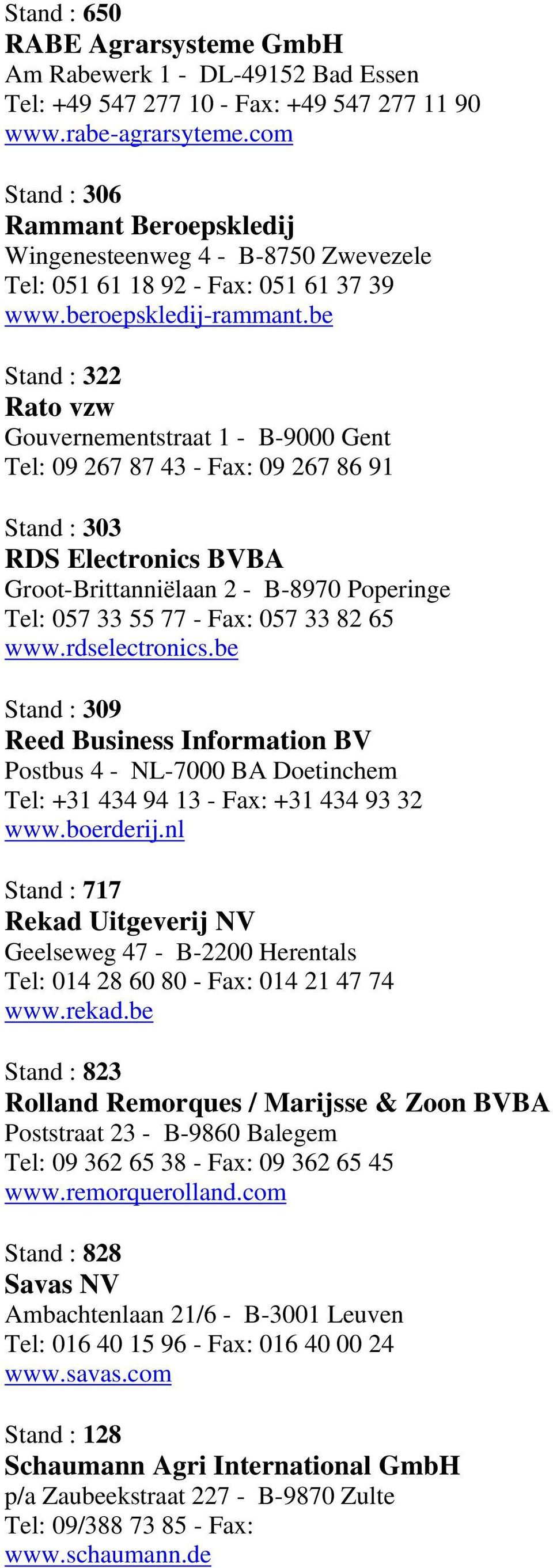 be Stand : 322 Rato vzw Gouvernementstraat 1 - B-9000 Gent Tel: 09 267 87 43 - Fax: 09 267 86 91 Stand : 303 RDS Electronics BVBA Groot-Brittanniëlaan 2 - B-8970 Poperinge Tel: 057 33 55 77 - Fax: