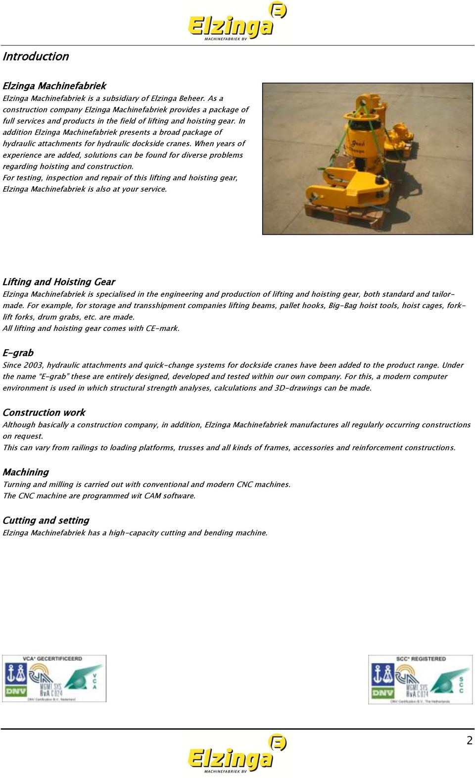 In addition Elzinga Machinefabriek presents a broad package of hydraulic attachments for hydraulic dockside cranes.