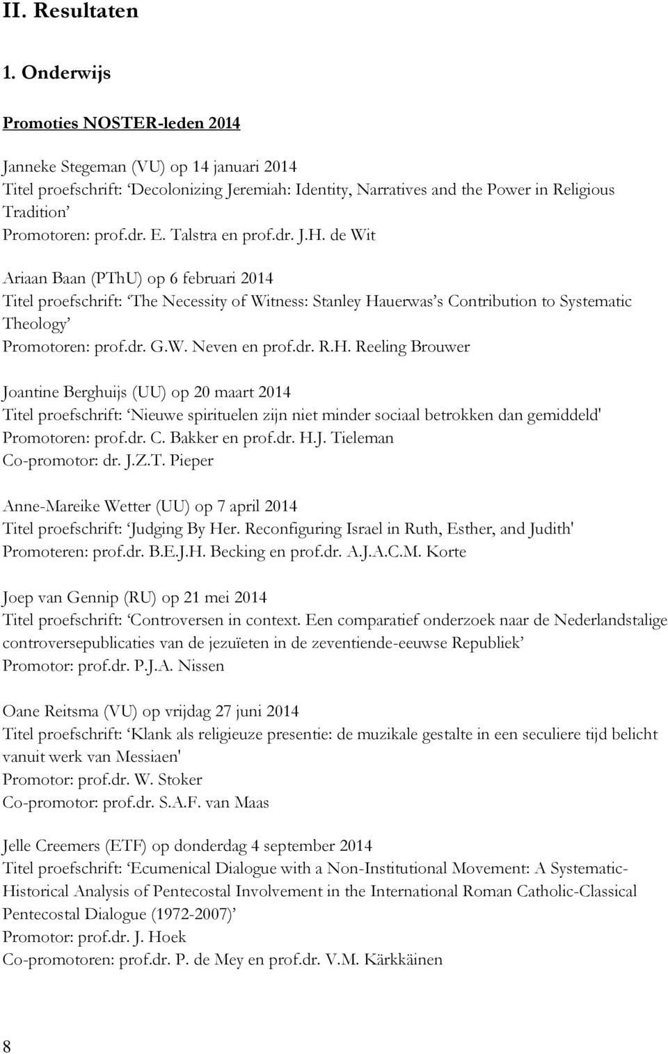 E. Talstra en prof.dr. J.H. de Wit Ariaan Baan (PThU) op 6 februari 2014 Titel proefschrift: The Necessity of Witness: Stanley Hauerwas s Contribution to Systematic Theology Promotoren: prof.dr. G.W. Neven en prof.