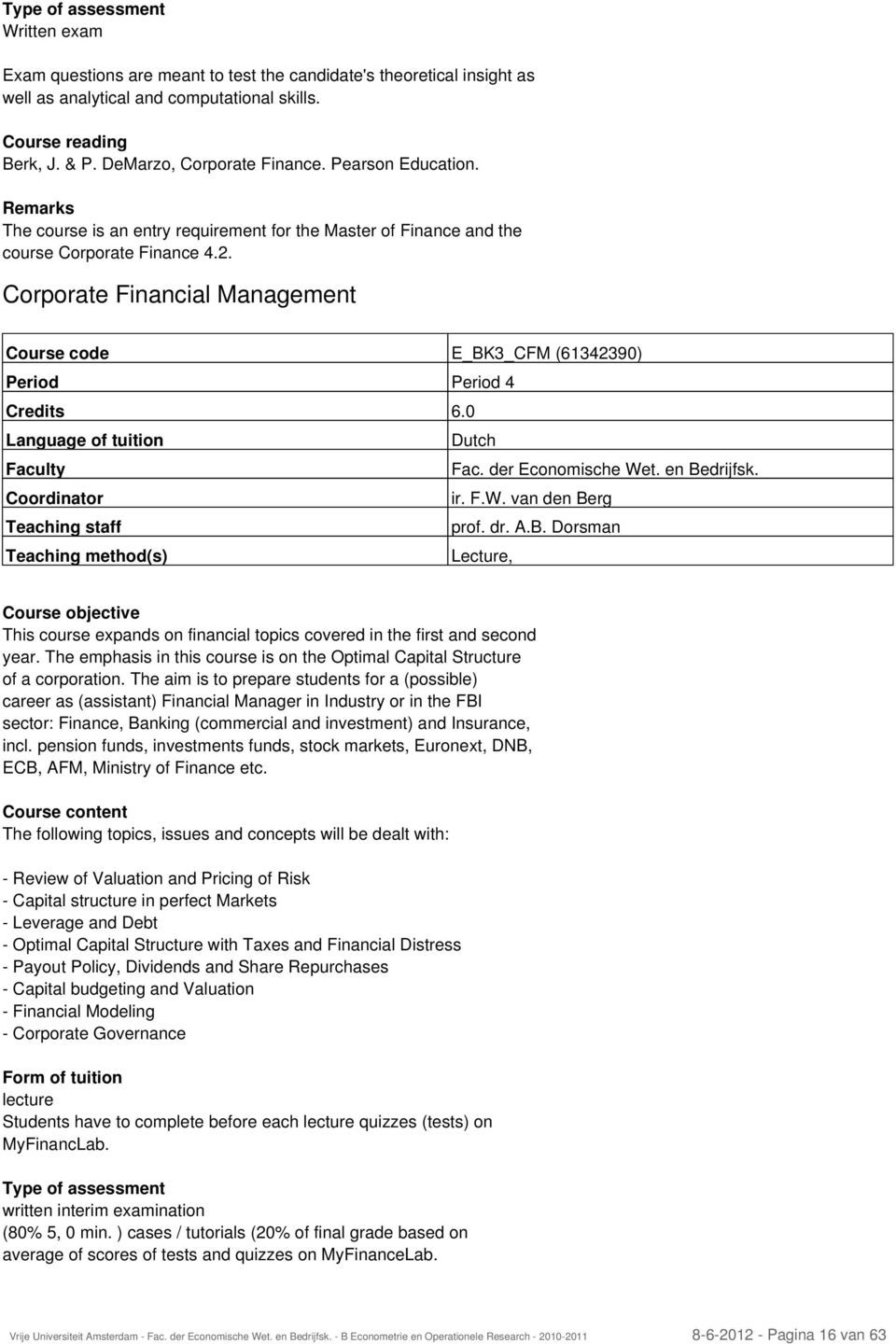 Corporate Financial Management Course code E_BK3_CFM (61342390) Period Period 4 Credits 6.0 Language of tuition Dutch Faculty Coordinator ir. F.W. van den Berg Teaching staff prof. dr. A.B. Dorsman Teaching method(s) Lecture, Course objective This course expands on financial topics covered in the first and second year.