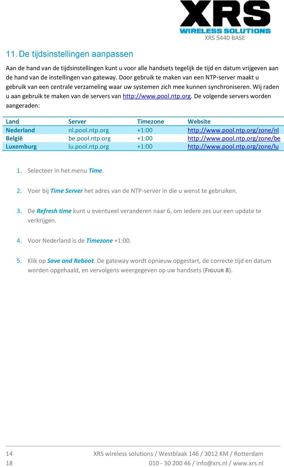 pool.ntp.org. De volgende servers worden aangeraden: Land Server Timezone Website Nederland nl.pool.ntp.org +1:00 http://www.pool.ntp.org/zone/nl België be.pool.ntp.org +1:00 http://www.pool.ntp.org/zone/be Luxemburg lu.
