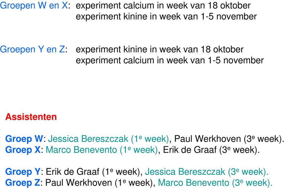 Bereszczak (1 e week), Paul Werkhoven (3 e week). Groep X: Marco Benevento (1 e week), Erik de Graaf (3 e week).