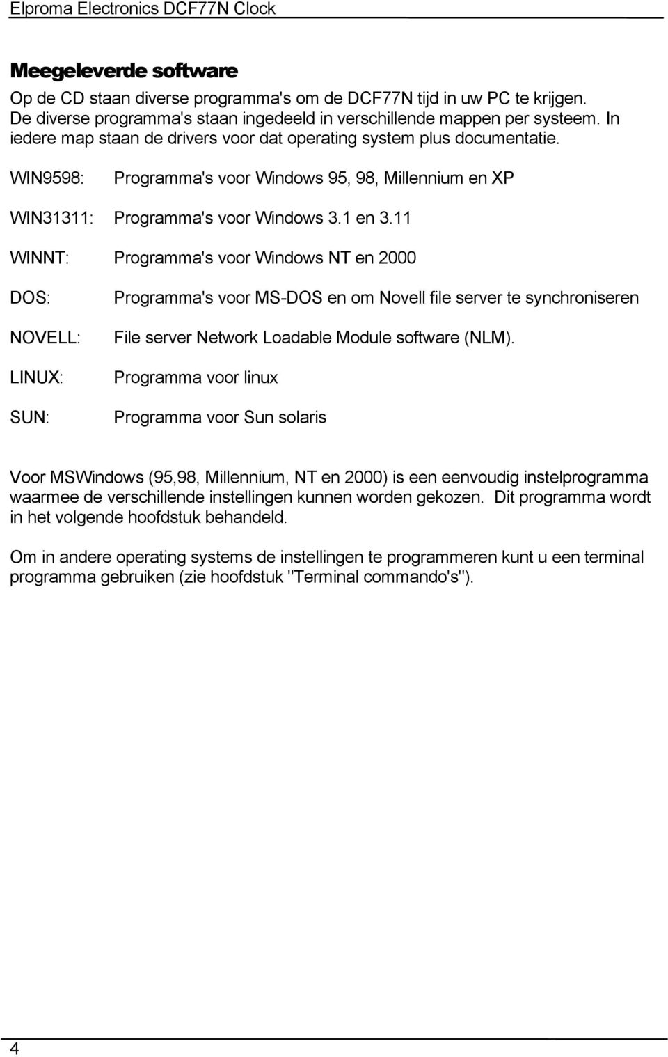 11 WINNT: Programma's voor Windows NT en 2000 DOS: NOVELL: LINUX: SUN: Programma's voor MS-DOS en om Novell file server te synchroniseren File server Network Loadable Module software (NLM).
