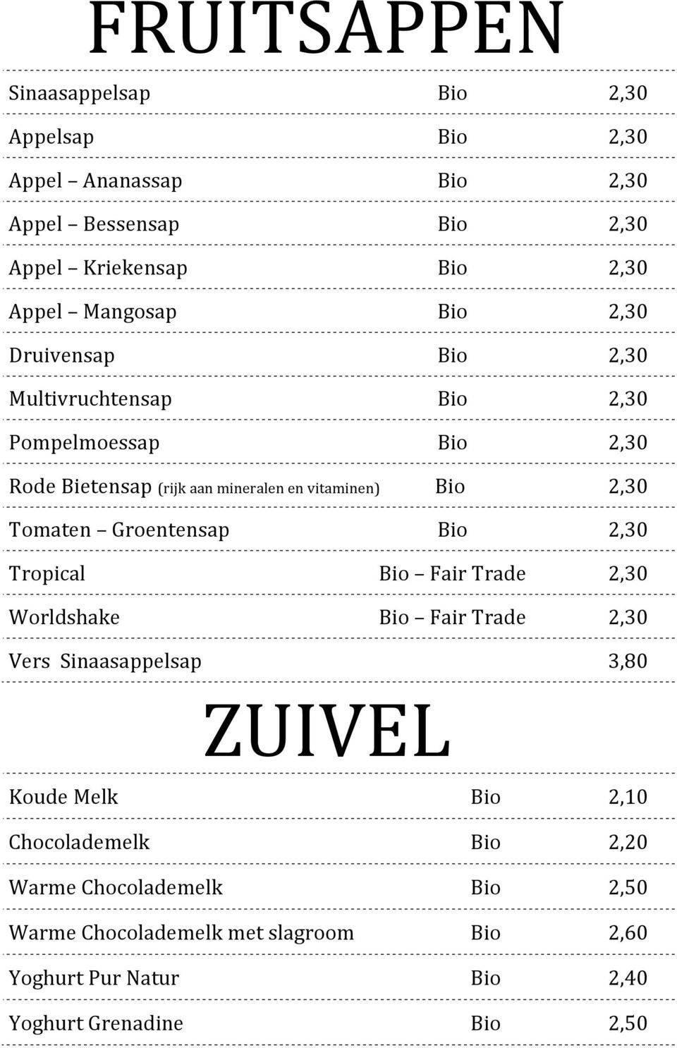 2,30 Tomaten Groentensap Bio 2,30 Tropical Bio Fair Trade 2,30 Worldshake Bio Fair Trade 2,30 Vers Sinaasappelsap 3,80 ZUIVEL Koude Melk