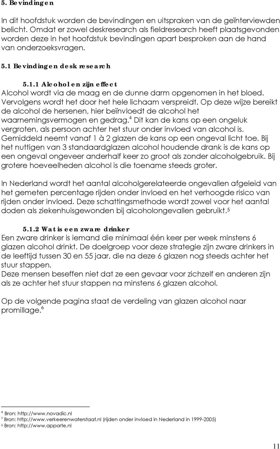 Bevindingen desk research 5.1.1 Alcohol en zijn effect Alcohol wordt via de maag en de dunne darm opgenomen in het bloed. Vervolgens wordt het door het hele lichaam verspreidt.