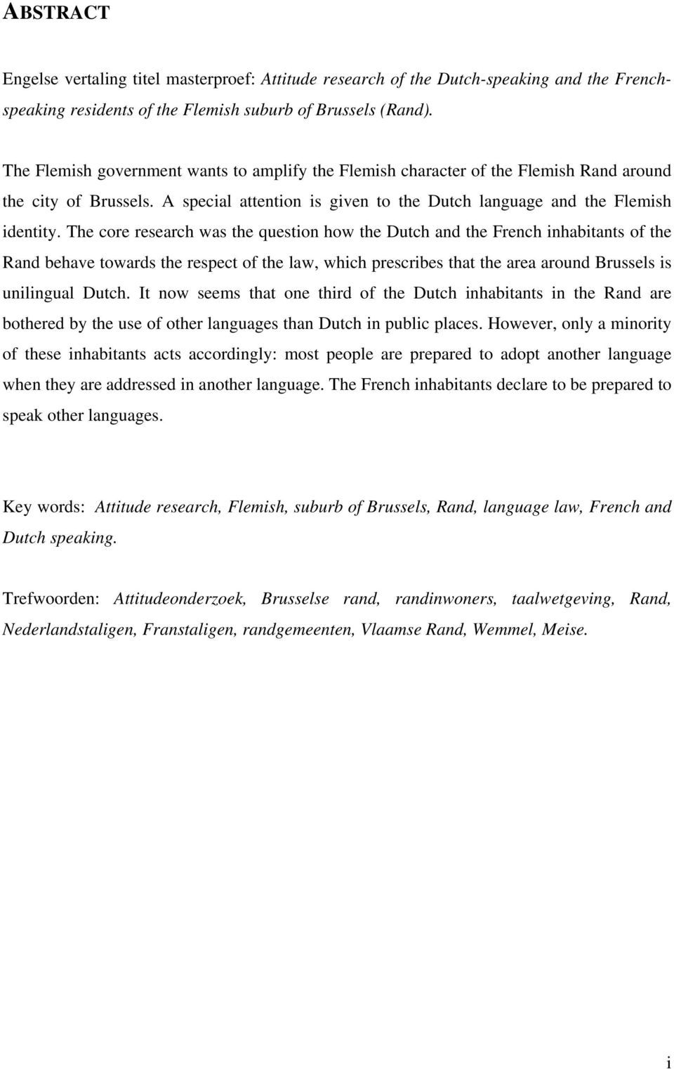 The core research was the question how the Dutch and the French inhabitants of the Rand behave towards the respect of the law, which prescribes that the area around Brussels is unilingual Dutch.