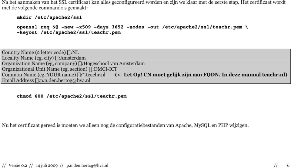 pem Country Name (2 letter code) []:NL Locality Name (eg, city) []:Amsterdam Organization Name (eg, company) []:Hogeschool van Amsterdam Organizational Unit Name (eg, section) []:DMCI-ICT Common Name