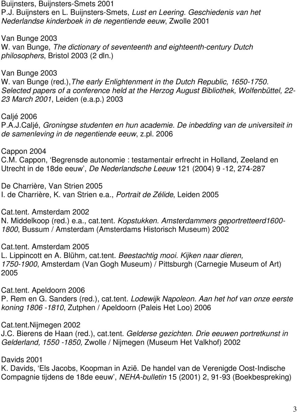 Selected papers of a conference held at the Herzog August Bibliothek, Wolfenbüttel, 22-23 March 2001, Leiden (e.a.p.) 2003 Caljé 2006 P.A.J.Caljé, Groningse studenten en hun academie.