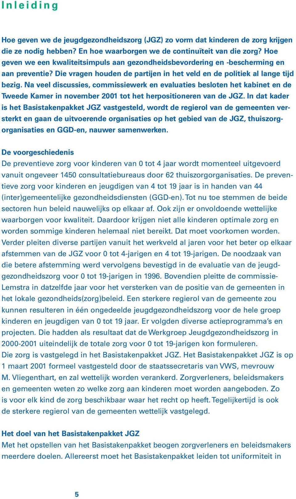 Na veel discussies, commissiewerk en evaluaties besloten het kabinet en de Tweede Kamer in november 2001 tot het herpositioneren van de JGZ.