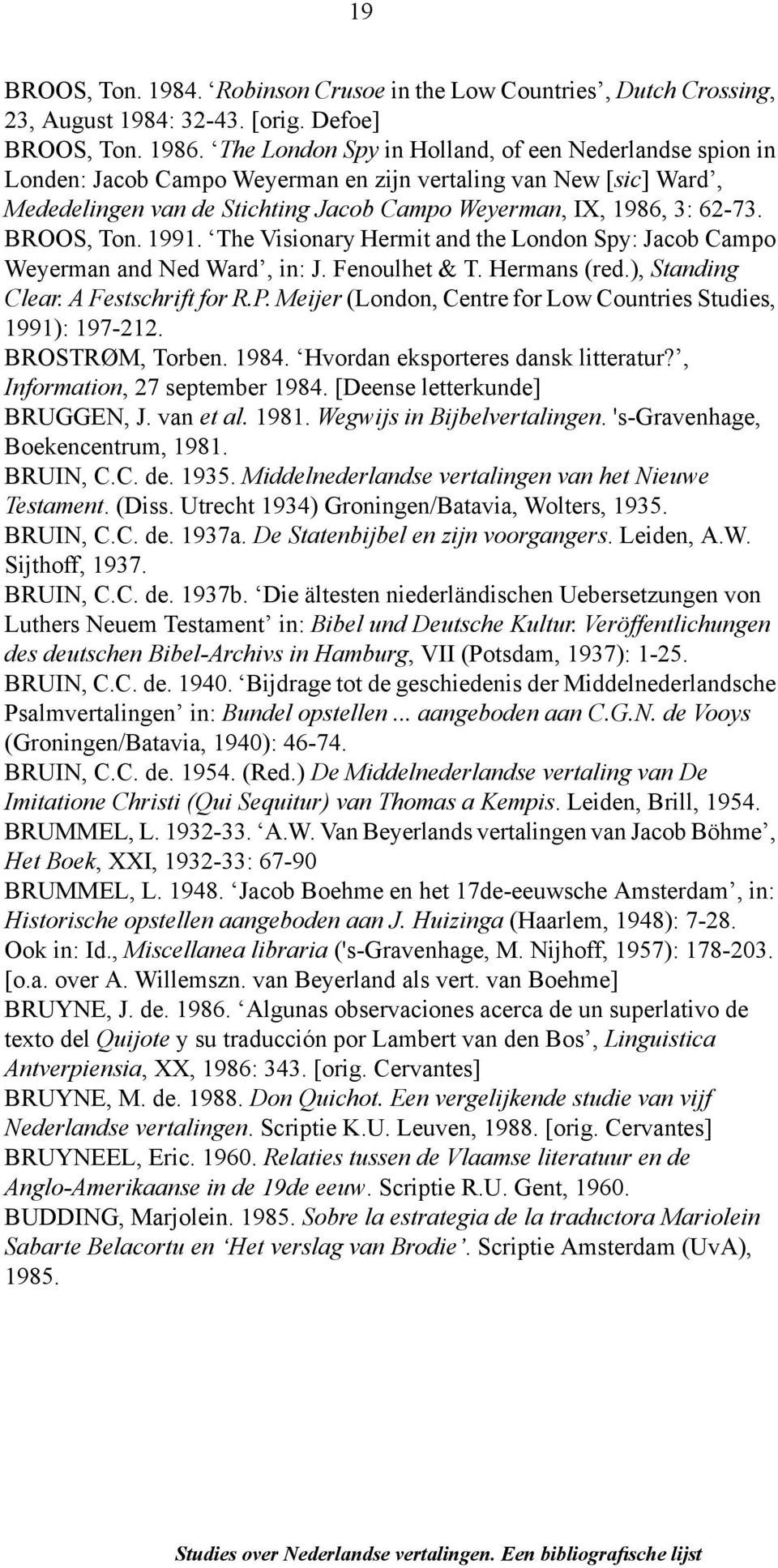 BROOS, Ton. 1991. The Visionary Hermit and the London Spy: Jacob Campo Weyerman and Ned Ward, in: J. Fenoulhet & T. Hermans (red.), Standing Clear. A Festschrift for R.P.