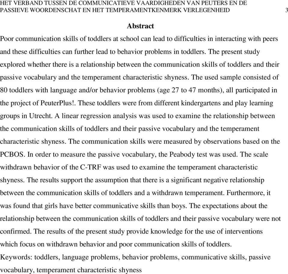 The present study explored whether there is a relationship between the communication skills of toddlers and their passive vocabulary and the temperament characteristic shyness.