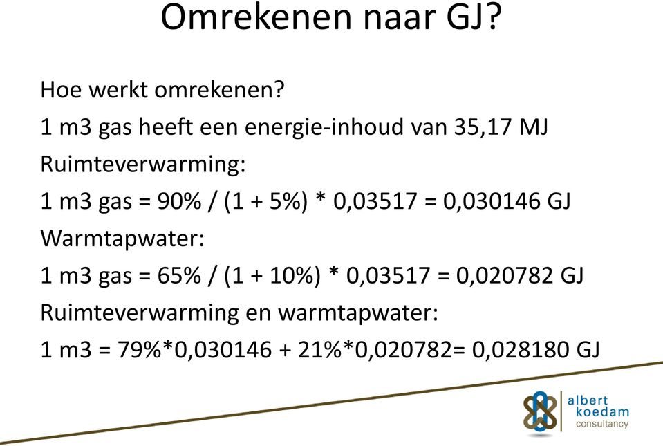 90% / (1 + 5%) * 0,03517 = 0,030146 GJ Warmtapwater: 1 m3 gas = 65% / (1 +