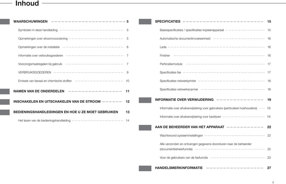 van de bedieningshandleiding 14 SPECIFICATIES 15 Basisspecificaties / specificaties kopieerapparaat 15 Automatische documentinvoereenheid 16 Lade 16 Finisher 16 Perforatiemodule 17 Specificaties fax