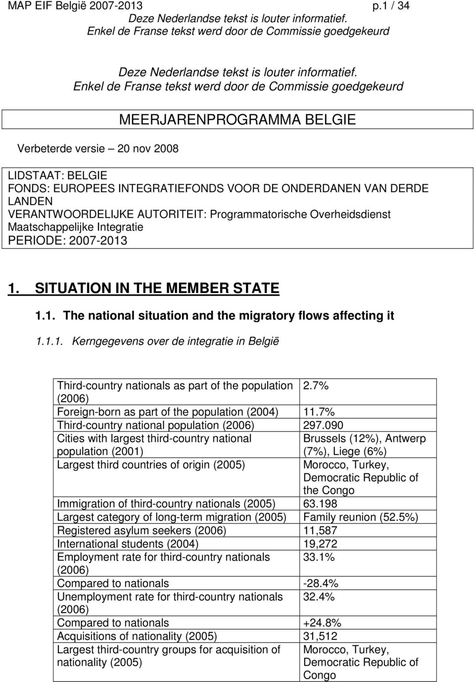 Overheidsdienst Maatschappelijke Integratie PERIODE: 2007-2013 1. SITUATION IN THE MEMBER STATE 1.1. The national situation and the migratory flows affecting it 1.1.1. Kerngegevens over de integratie in België Third-country nationals as part of the population 2.