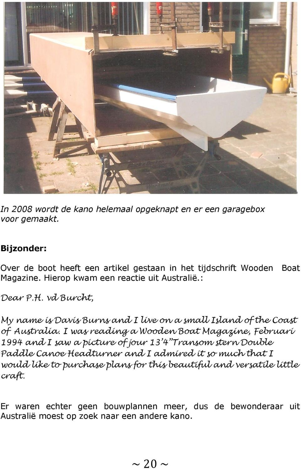 I was reading a Wooden Boat Magazine, Februari 1994 and I saw a picture of jour 13 4 Transom stern Double Paddle Canoe Headturner and I admired it so much that I